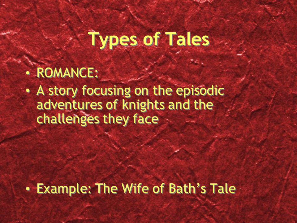 Types of Tales ROMANCE: A story focusing on the episodic adventures of knights and the challenges they face Example: The Wife of Bath's Tale ROMANCE: A story focusing on the episodic adventures of knights and the challenges they face Example: The Wife of Bath's Tale