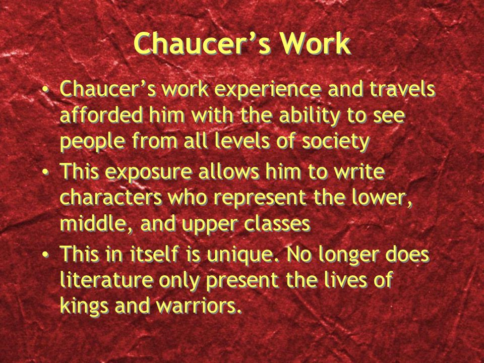 Chaucer's Work Chaucer's work experience and travels afforded him with the ability to see people from all levels of society This exposure allows him to write characters who represent the lower, middle, and upper classes This in itself is unique.
