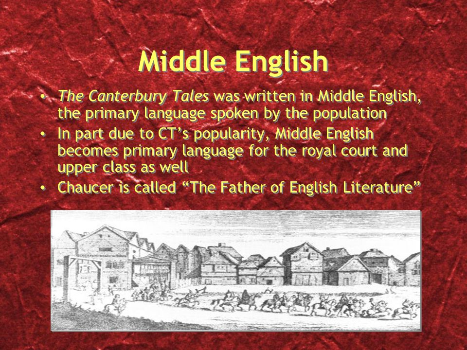 Middle English The Canterbury Tales was written in Middle English, the primary language spoken by the population In part due to CT's popularity, Middle English becomes primary language for the royal court and upper class as well Chaucer is called The Father of English Literature The Canterbury Tales was written in Middle English, the primary language spoken by the population In part due to CT's popularity, Middle English becomes primary language for the royal court and upper class as well Chaucer is called The Father of English Literature