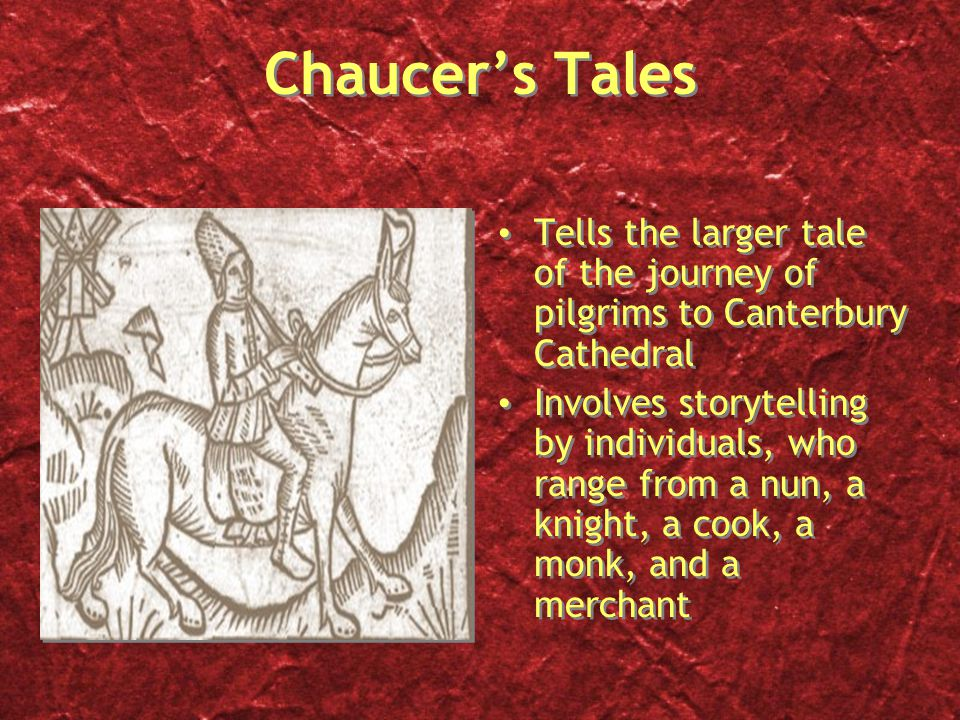 Chaucer's Tales Tells the larger tale of the journey of pilgrims to Canterbury Cathedral Involves storytelling by individuals, who range from a nun, a knight, a cook, a monk, and a merchant Tells the larger tale of the journey of pilgrims to Canterbury Cathedral Involves storytelling by individuals, who range from a nun, a knight, a cook, a monk, and a merchant