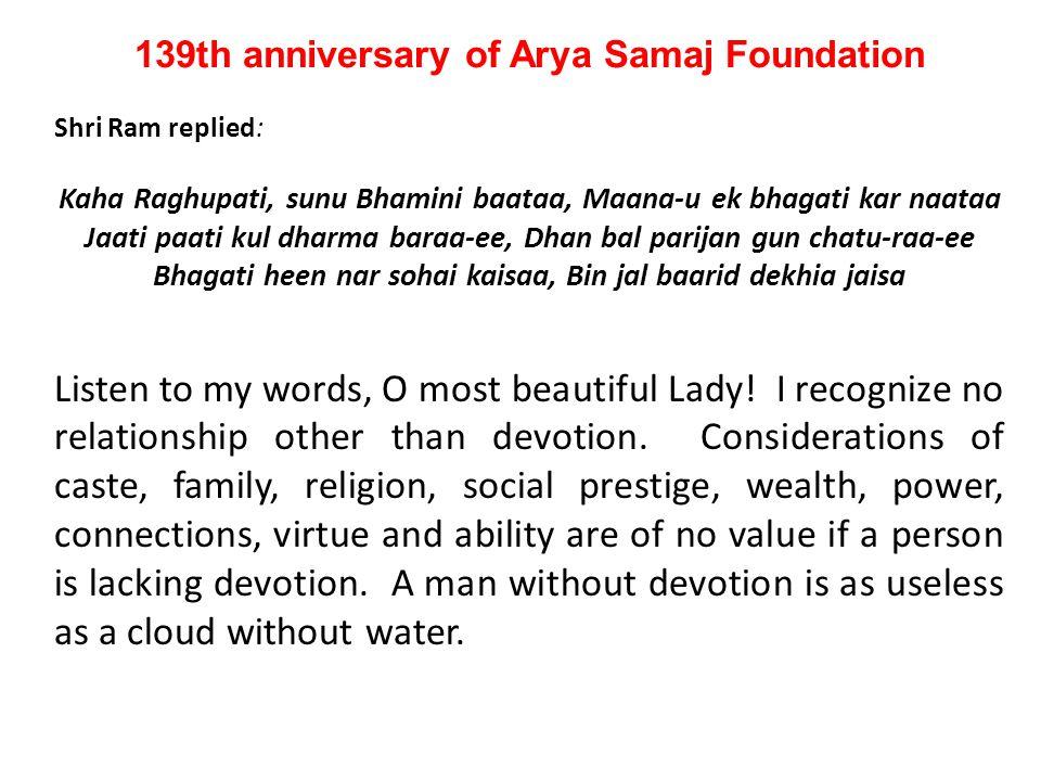 139th anniversary of Arya Samaj Foundation Shri Ram replied: Kaha Raghupati, sunu Bhamini baataa, Maana-u ek bhagati kar naataa Jaati paati kul dharma