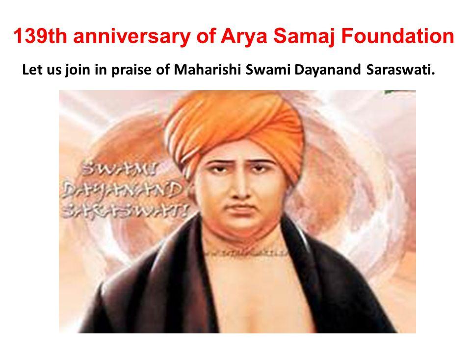 139th anniversary of Arya Samaj Foundation Let us join in praise of Maharishi Swami Dayanand Saraswati.