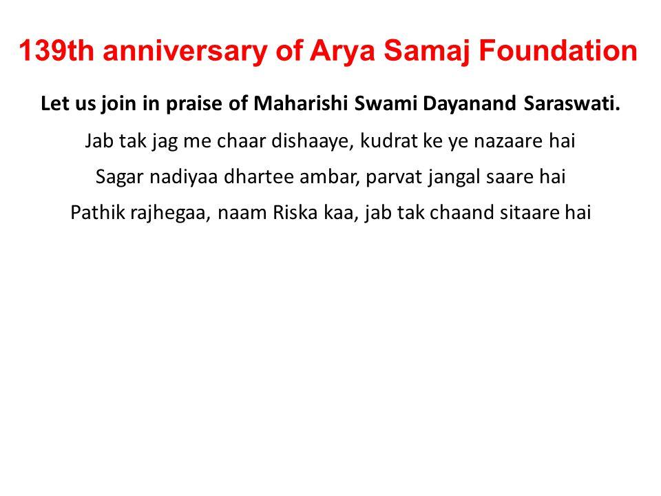 139th anniversary of Arya Samaj Foundation Let us join in praise of Maharishi Swami Dayanand Saraswati. Jab tak jag me chaar dishaaye, kudrat ke ye na