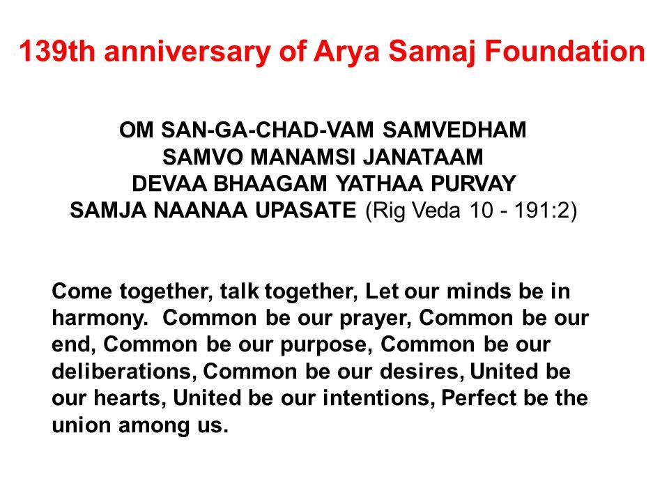 139th anniversary of Arya Samaj Foundation OM SAN-GA-CHAD-VAM SAMVEDHAM SAMVO MANAMSI JANATAAM DEVAA BHAAGAM YATHAA PURVAY SAMJA NAANAA UPASATE (Rig V