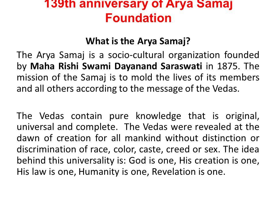 139th anniversary of Arya Samaj Foundation What is the Arya Samaj? The Arya Samaj is a socio-cultural organization founded by Maha Rishi Swami Dayanan