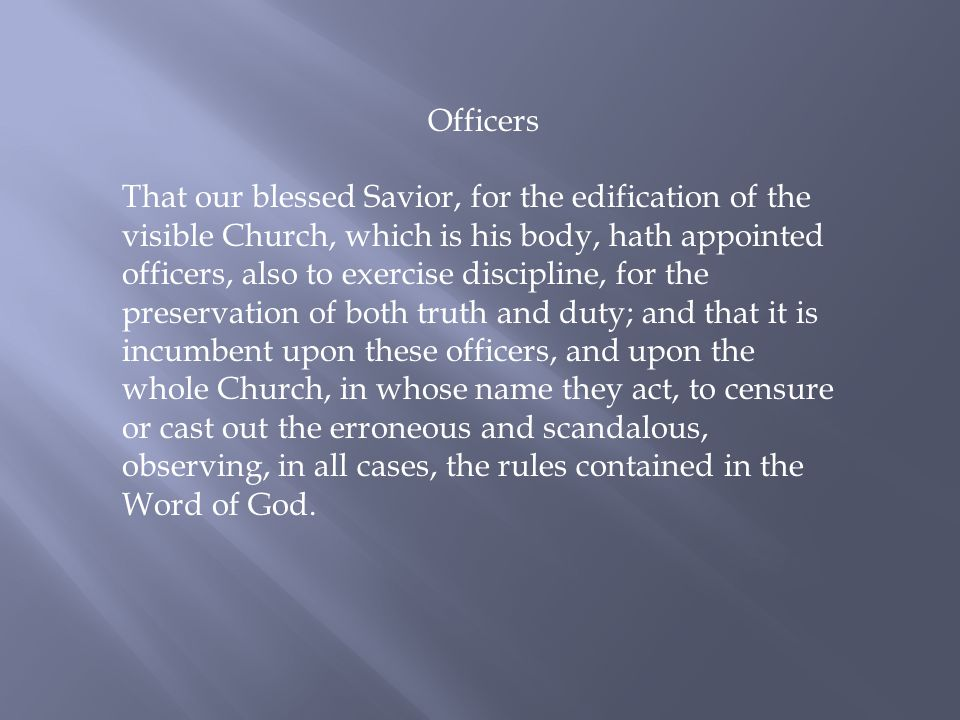 Officers That our blessed Savior, for the edification of the visible Church, which is his body, hath appointed officers, also to exercise discipline, for the preservation of both truth and duty; and that it is incumbent upon these officers, and upon the whole Church, in whose name they act, to censure or cast out the erroneous and scandalous, observing, in all cases, the rules contained in the Word of God.
