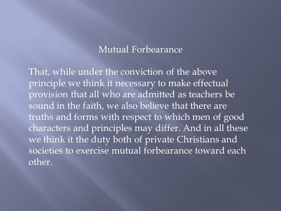 Mutual Forbearance That, while under the conviction of the above principle we think it necessary to make effectual provision that all who are admitted as teachers be sound in the faith, we also believe that there are truths and forms with respect to which men of good characters and principles may differ.