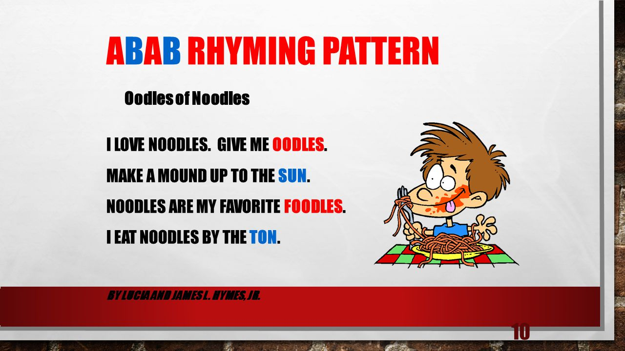 10 ABAB RHYMING PATTERN I LOVE NOODLES. GIVE ME OODLES. MAKE A MOUND UP TO THE SUN. NOODLES ARE MY FAVORITE FOODLES. I EAT NOODLES BY THE TON. BY LUCI