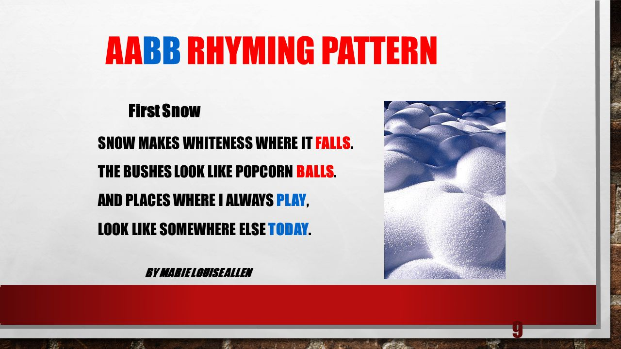 9 AABB RHYMING PATTERN SNOW MAKES WHITENESS WHERE IT FALLS. THE BUSHES LOOK LIKE POPCORN BALLS. AND PLACES WHERE I ALWAYS PLAY, LOOK LIKE SOMEWHERE EL
