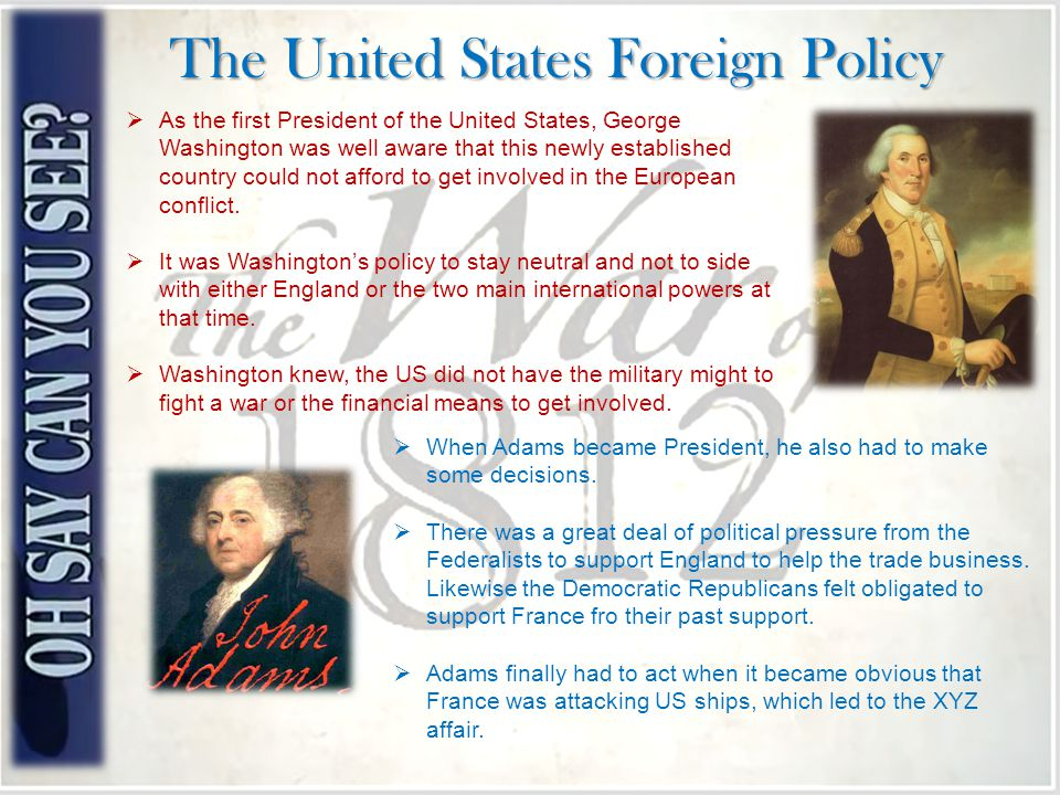 The United States Foreign Policy  As the first President of the United States, George Washington was well aware that this newly established country could not afford to get involved in the European conflict.