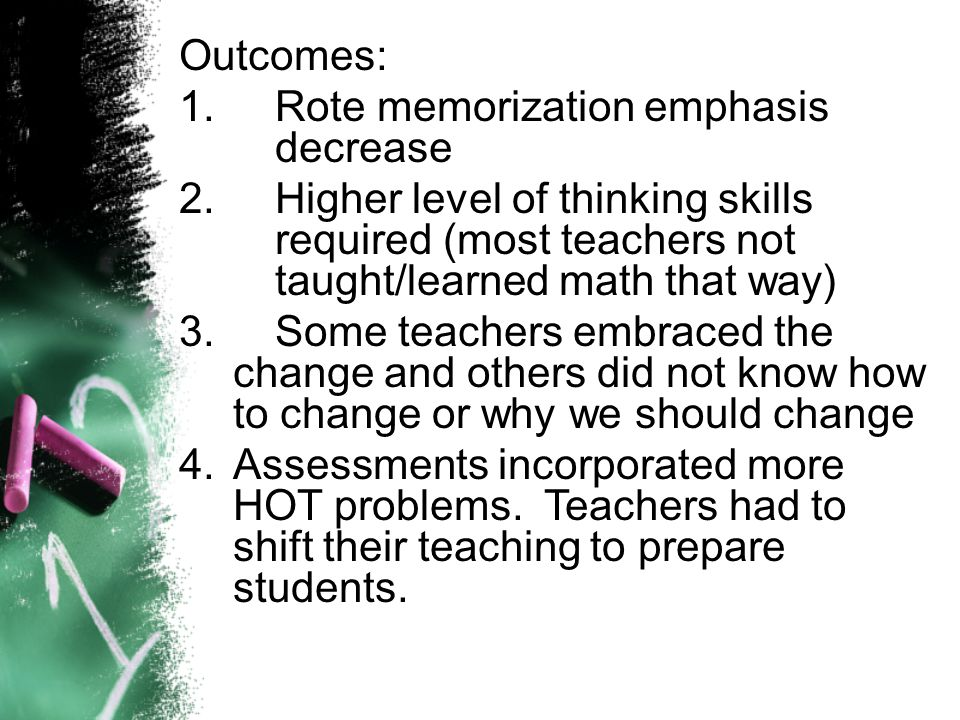 Outcomes: 1.Rote memorization emphasis decrease 2.Higher level of thinking skills required (most teachers not taught/learned math that way) 3.Some teachers embraced the change and others did not know how to change or why we should change 4.Assessments incorporated more HOT problems.