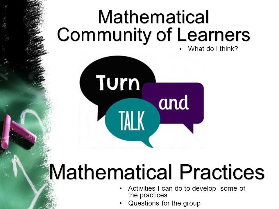 Mathematical Community of Learners Mathematical Practices Activities I can do to develop some of the practices Questions for the group What do I think