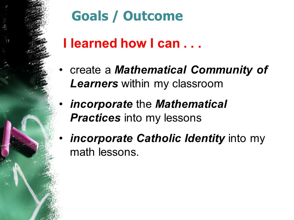 Goals / Outcome create a Mathematical Community of Learners within my classroom incorporate the Mathematical Practices into my lessons incorporate Catholic Identity into my math lessons.