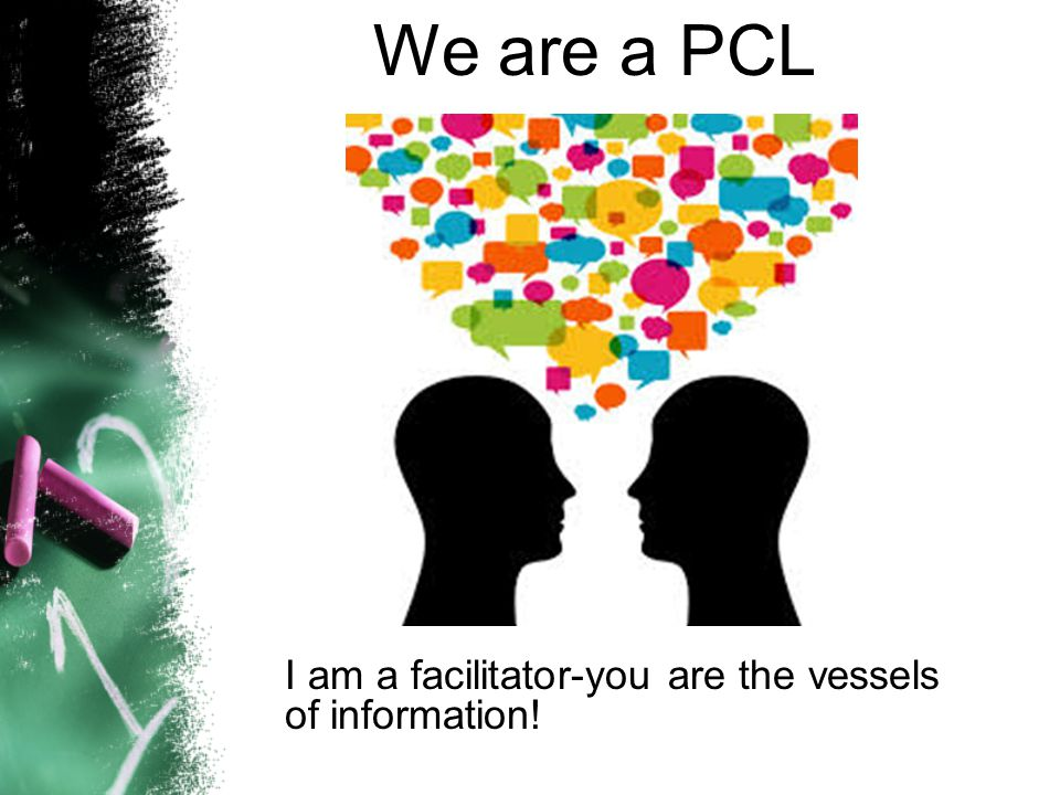 We are a PCL I am a facilitator-you are the vessels of information!