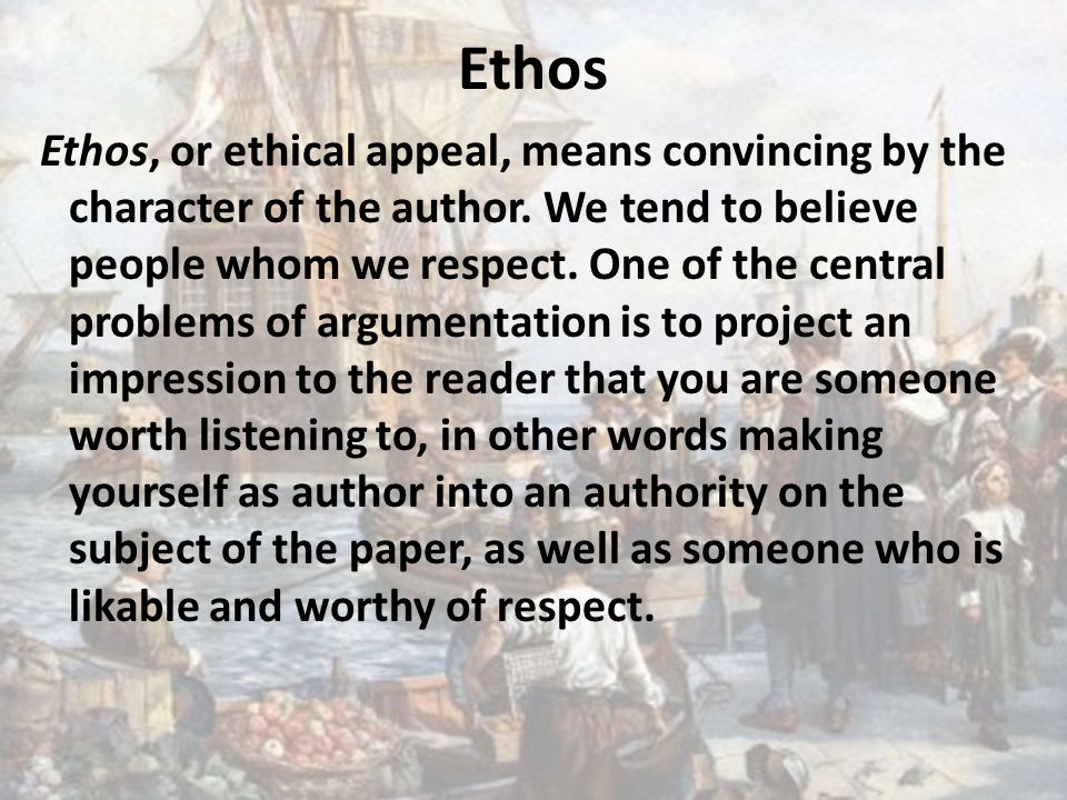Ethos Ethos, or ethical appeal, means convincing by the character of the author.