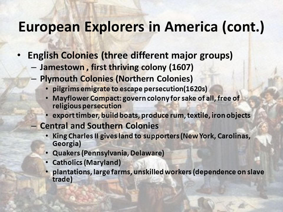 European Explorers in America (cont.) English Colonies (three different major groups) – Jamestown, first thriving colony (1607) – Plymouth Colonies (Northern Colonies) pilgrims emigrate to escape persecution(1620s) Mayflower Compact: govern colony for sake of all, free of religious persecution export timber, build boats, produce rum, textile, iron objects – Central and Southern Colonies King Charles II gives land to supporters (New York, Carolinas, Georgia) Quakers (Pennsylvania, Delaware) Catholics (Maryland) plantations, large farms, unskilled workers (dependence on slave trade)