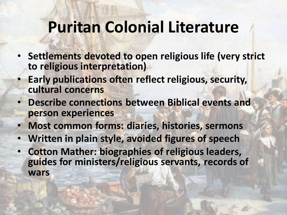 Puritan Colonial Literature Settlements devoted to open religious life (very strict to religious interpretation) Early publications often reflect religious, security, cultural concerns Describe connections between Biblical events and person experiences Most common forms: diaries, histories, sermons Written in plain style, avoided figures of speech Cotton Mather: biographies of religious leaders, guides for ministers/religious servants, records of wars