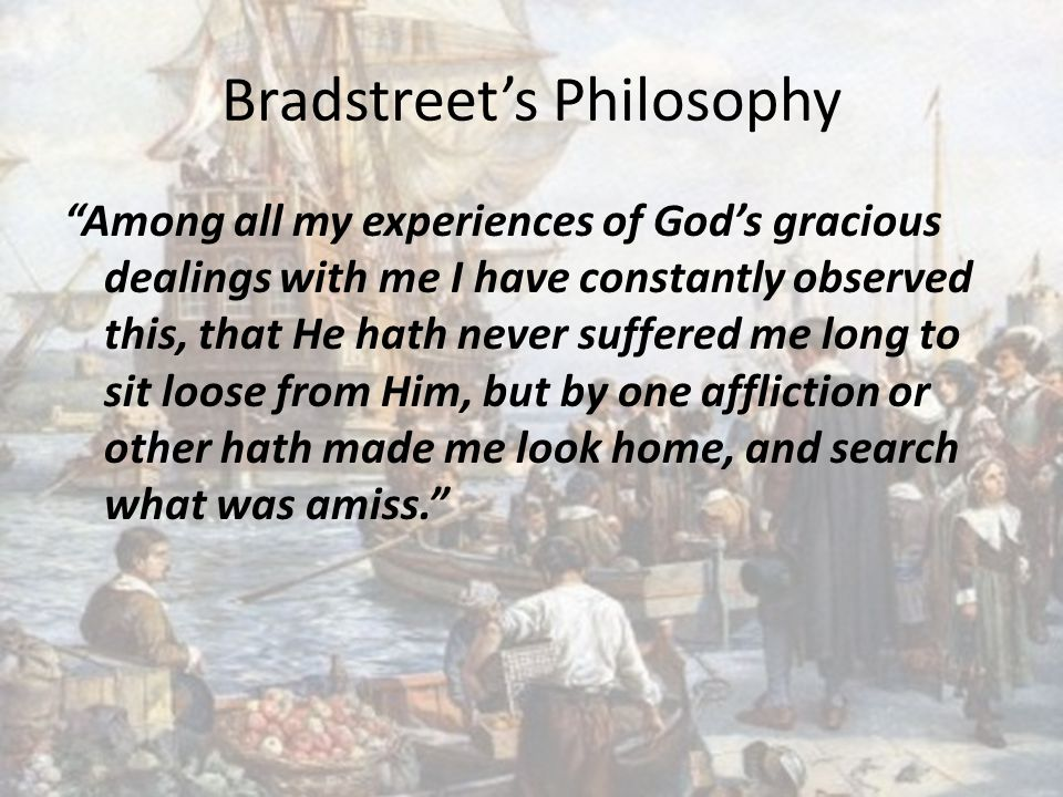 Bradstreet's Philosophy Among all my experiences of God's gracious dealings with me I have constantly observed this, that He hath never suffered me long to sit loose from Him, but by one affliction or other hath made me look home, and search what was amiss.