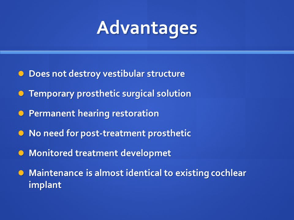 Advantages Does not destroy vestibular structure Does not destroy vestibular structure Temporary prosthetic surgical solution Temporary prosthetic surgical solution Permanent hearing restoration Permanent hearing restoration No need for post-treatment prosthetic No need for post-treatment prosthetic Monitored treatment developmet Monitored treatment developmet Maintenance is almost identical to existing cochlear implant Maintenance is almost identical to existing cochlear implant
