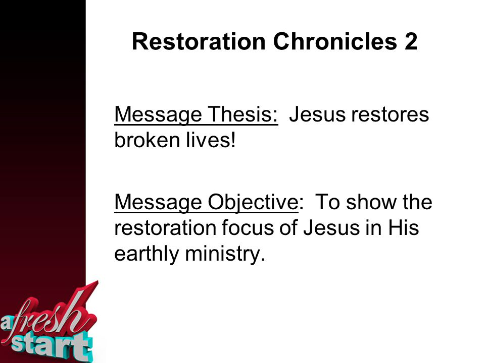 Restoration Chronicles 2 Message Thesis: Jesus restores broken lives.