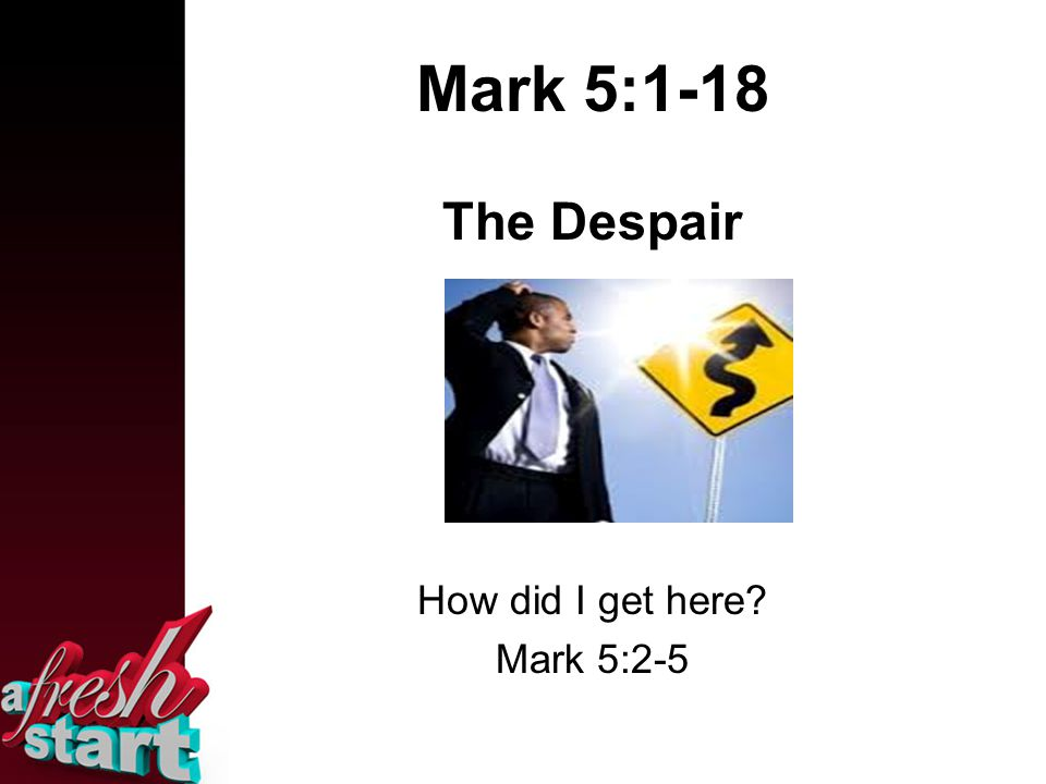 Mark 5:1-18 The Despair How did I get here? Mark 5:2-5