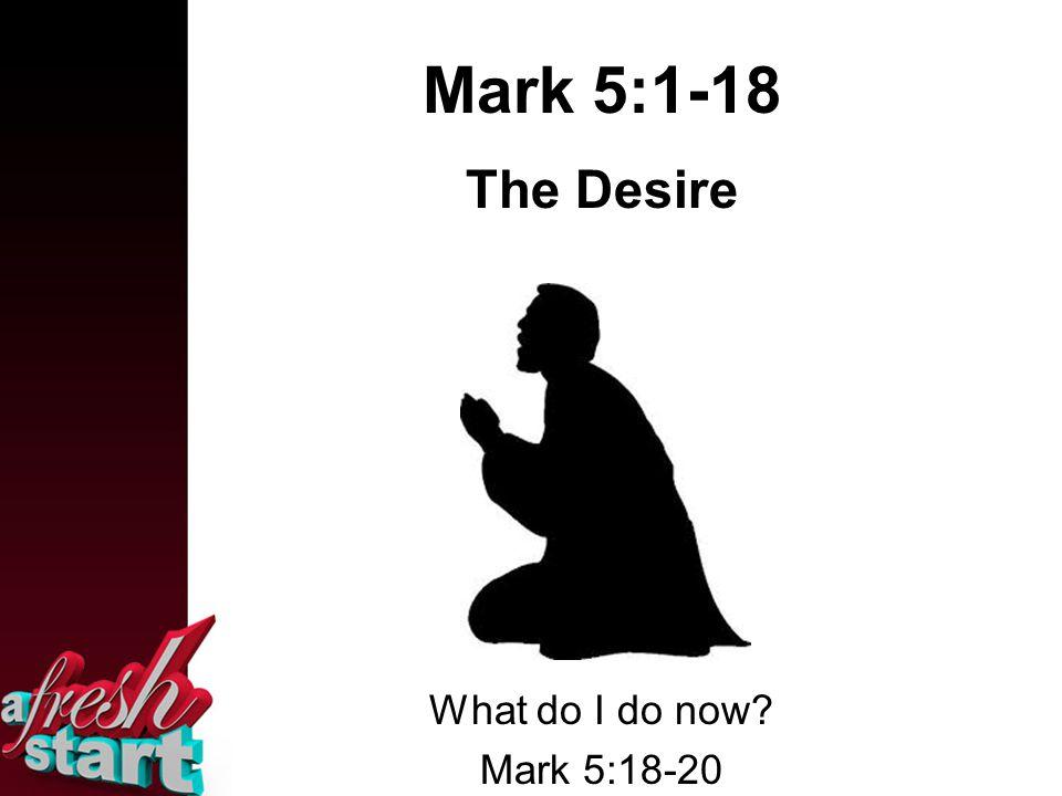 Mark 5:1-18 The Desire What do I do now Mark 5:18-20