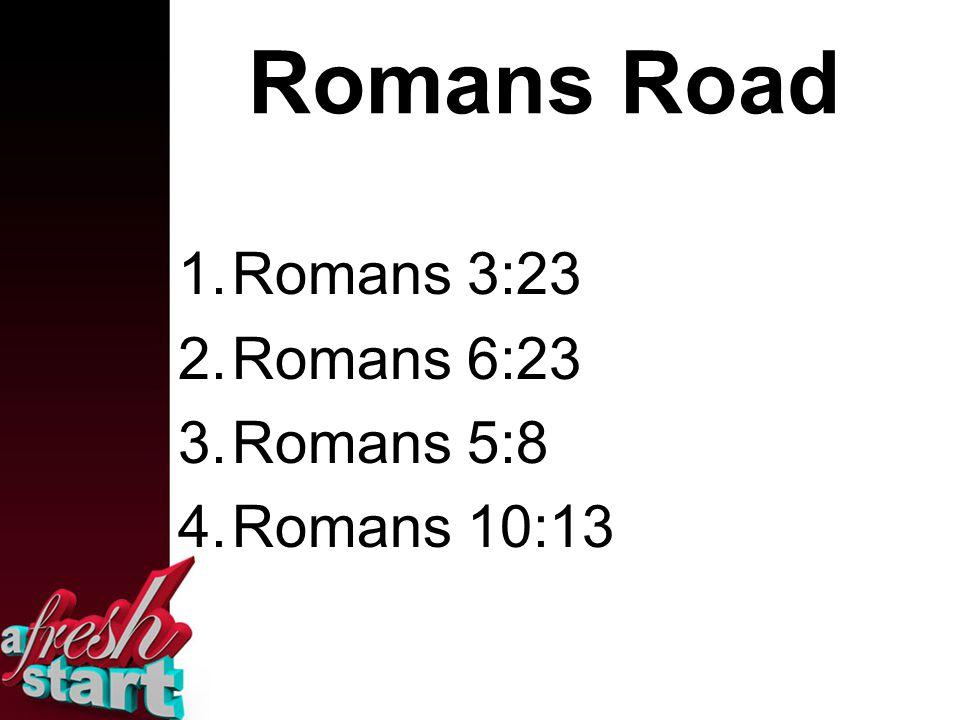 Romans Road 1.Romans 3:23 2.Romans 6:23 3.Romans 5:8 4.Romans 10:13