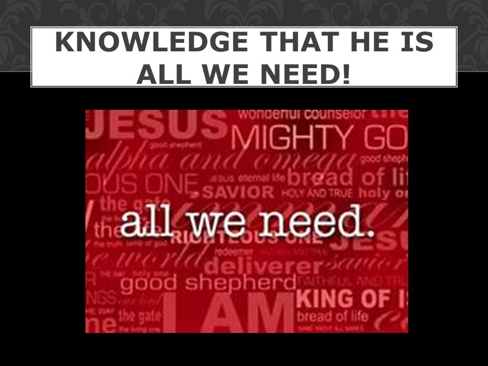 KNOWLEDGE THAT HE IS ALL WE NEED!