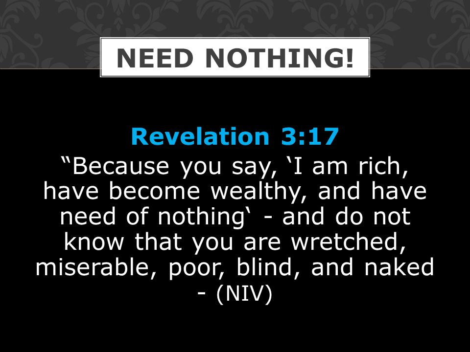 Revelation 3:17 Because you say, 'I am rich, have become wealthy, and have need of nothing' - and do not know that you are wretched, miserable, poor, blind, and naked - (NIV) NEED NOTHING!