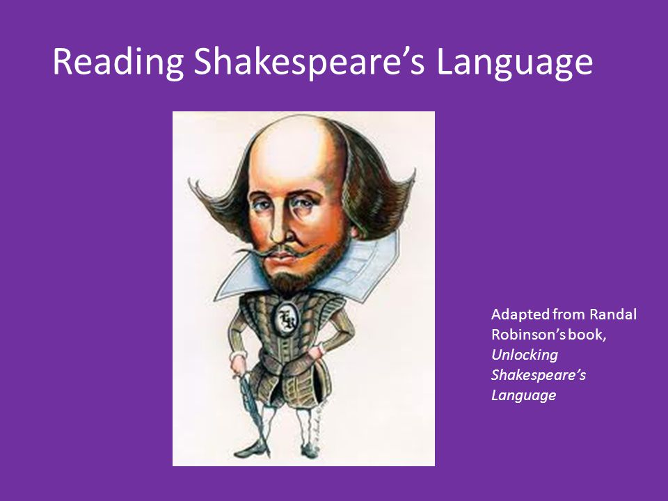 Reading Shakespeare's Language Adapted from Randal Robinson's book, Unlocking Shakespeare's Language