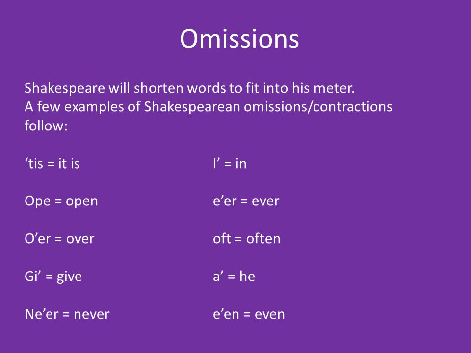 Omissions Shakespeare will shorten words to fit into his meter. A few examples of Shakespearean omissions/contractions follow: 'tis = it isI' = in Ope
