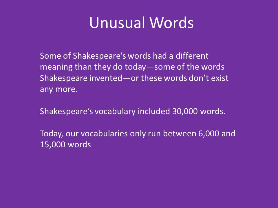 Unusual Words Some of Shakespeare's words had a different meaning than they do today—some of the words Shakespeare invented—or these words don't exist