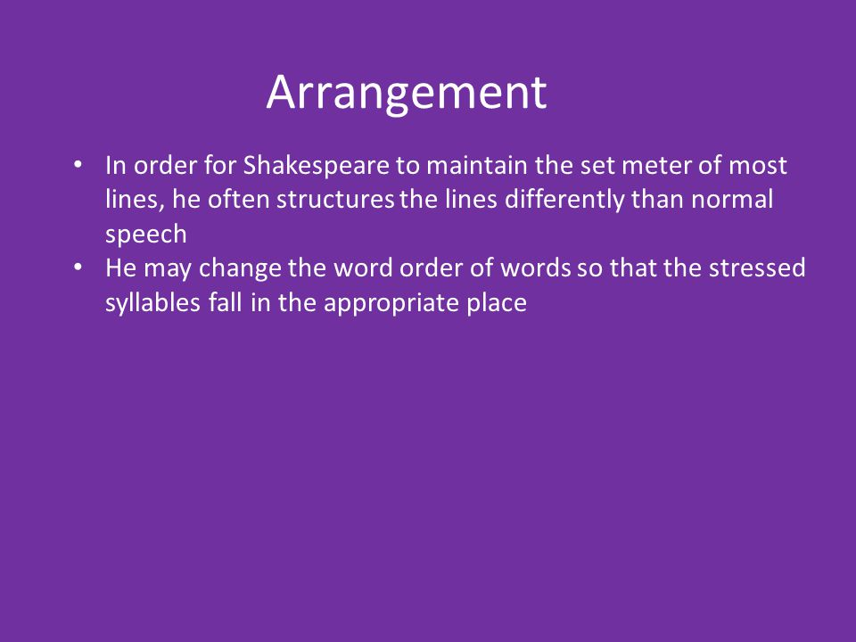 Arrangement In order for Shakespeare to maintain the set meter of most lines, he often structures the lines differently than normal speech He may chan
