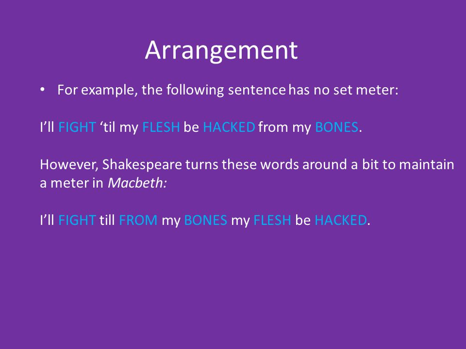Arrangement For example, the following sentence has no set meter: I'll FIGHT 'til my FLESH be HACKED from my BONES. However, Shakespeare turns these w