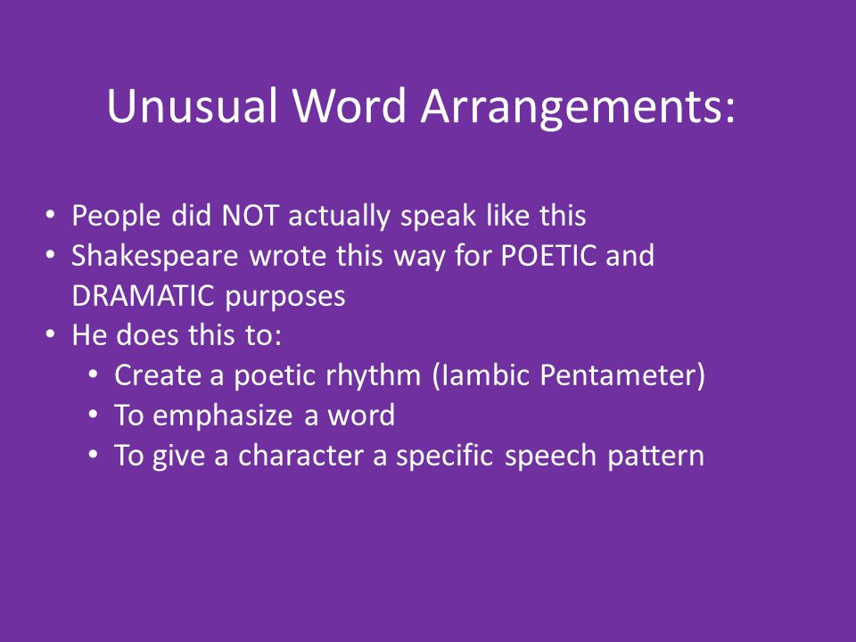 Arrangement In order for Shakespeare to maintain the set meter of most lines, he often structures the lines differently than normal speech He may change the word order of words so that the stressed syllables fall in the appropriate place