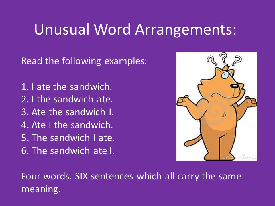 Unusual Word Arrangements: An easy way to understand a line: Example: Ate I the sandwich.