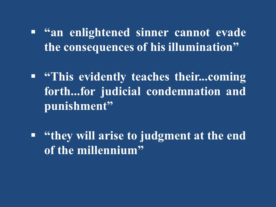  an enlightened sinner cannot evade the consequences of his illumination  This evidently teaches their...coming forth...for judicial condemnation and punishment  they will arise to judgment at the end of the millennium