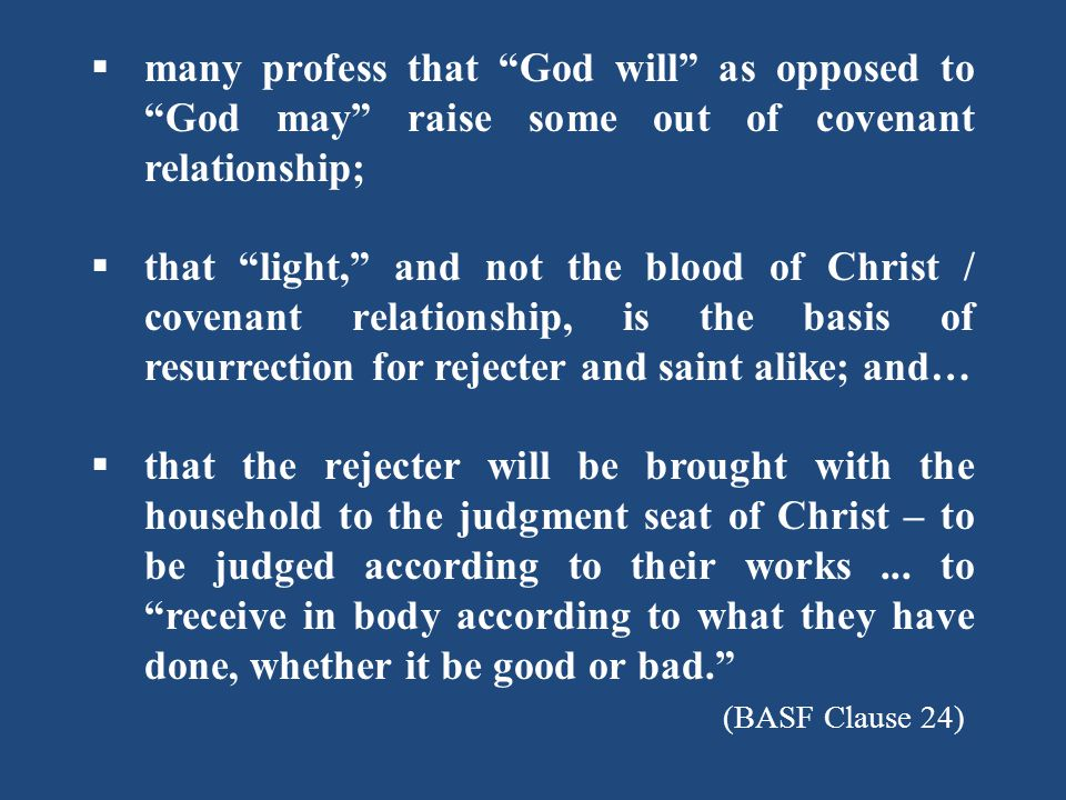  many profess that God will as opposed to God may raise some out of covenant relationship;  that light, and not the blood of Christ / covenant relationship, is the basis of resurrection for rejecter and saint alike; and…  that the rejecter will be brought with the household to the judgment seat of Christ – to be judged according to their works...