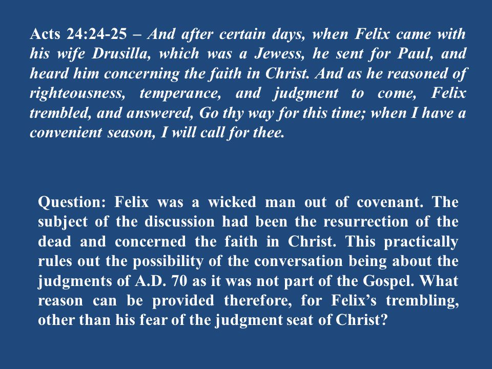 Acts 24:24-25 – And after certain days, when Felix came with his wife Drusilla, which was a Jewess, he sent for Paul, and heard him concerning the faith in Christ.