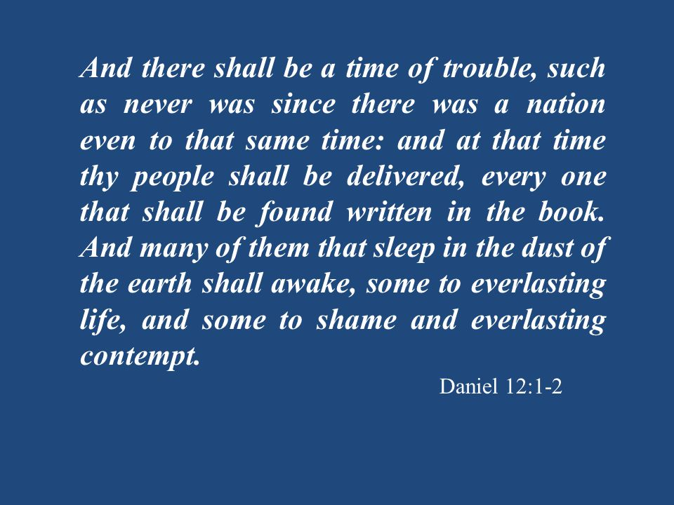 And there shall be a time of trouble, such as never was since there was a nation even to that same time: and at that time thy people shall be delivered, every one that shall be found written in the book.