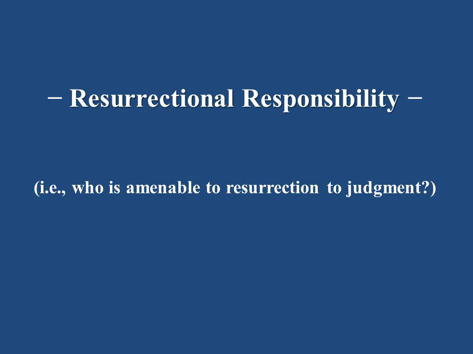 Resurrectional Responsibility − (i.e., who is amenable to resurrection to judgment )