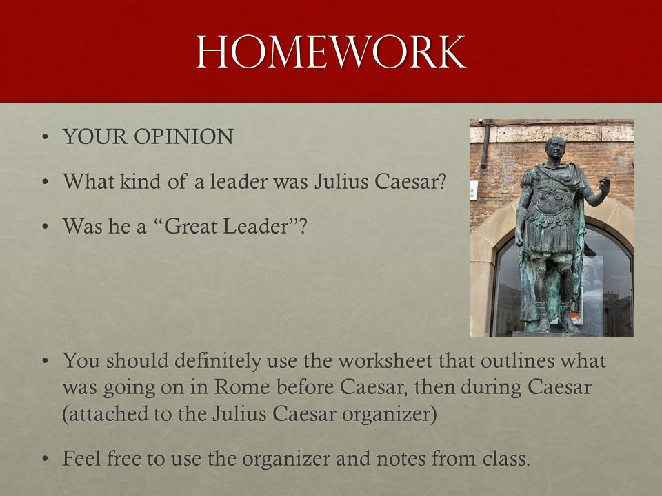 Homework YOUR OPINIONYOUR OPINION What kind of a leader was Julius Caesar?What kind of a leader was Julius Caesar.