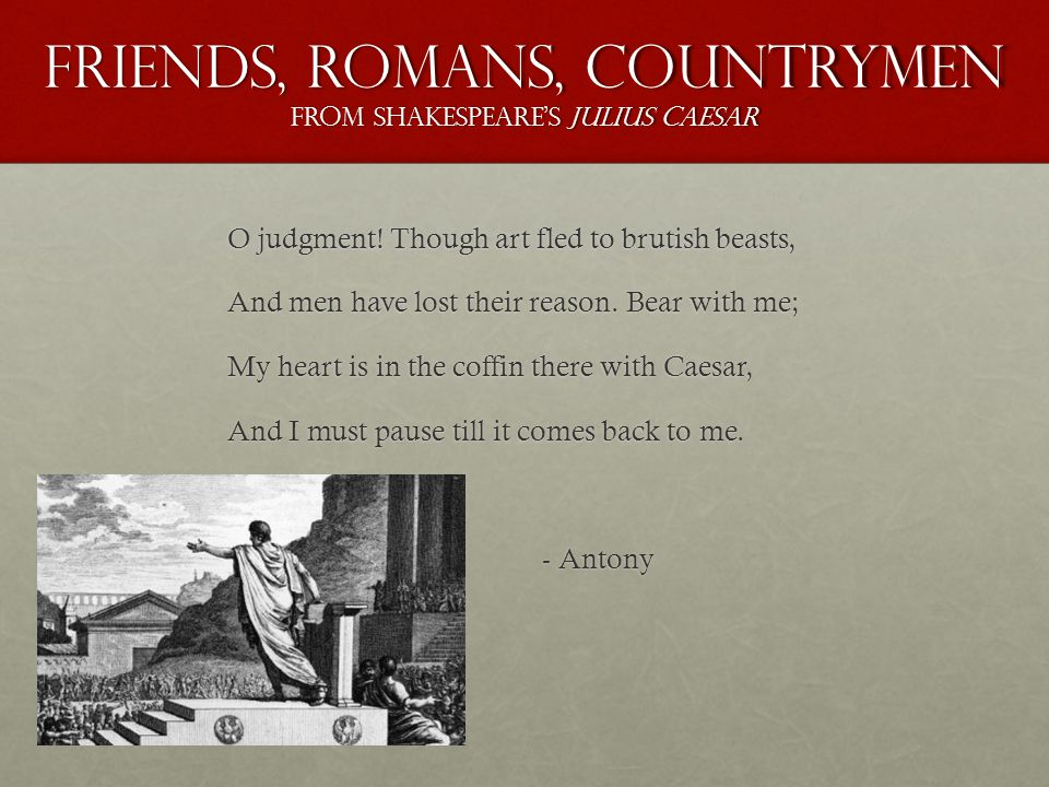 Friends, Romans, Countrymen From Shakespeare's Julius Caesar O judgment.