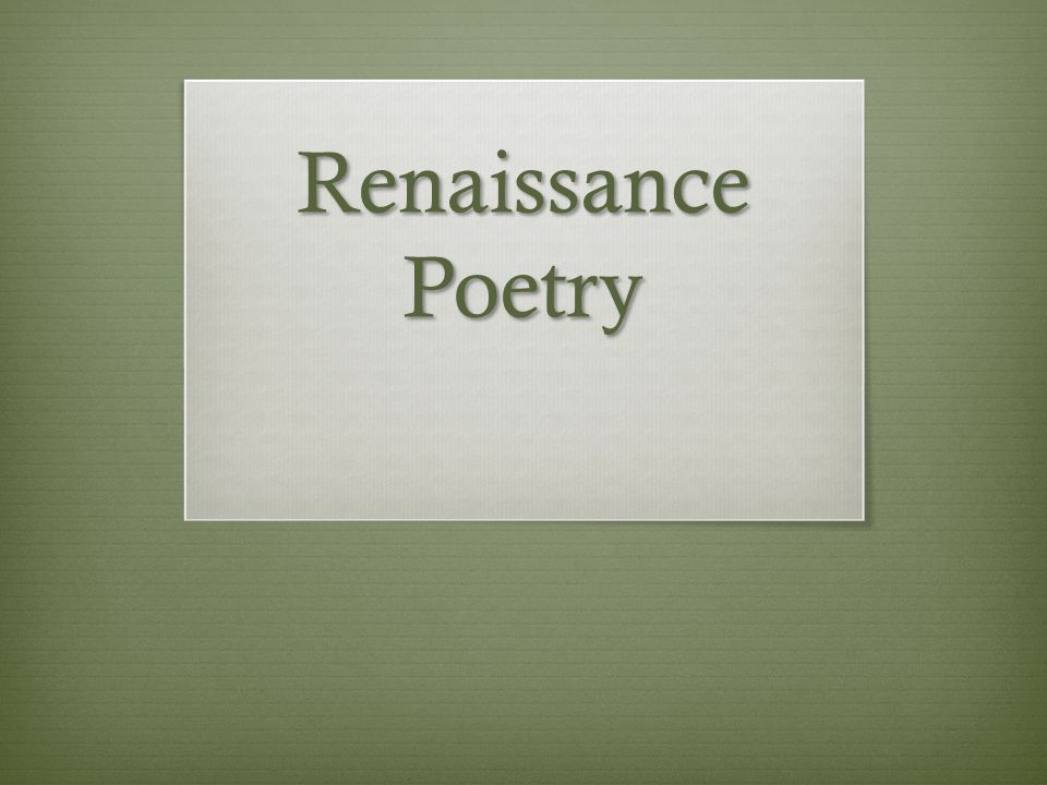 Targets  Identify the structure and themes of Renaissance poetry  Recognize the impact of a renewed interest in Greek and Roman classics on Renaissance poetry  Identify/analyze the structure and themes of English (Shakespearean) and Italian (Petrarchan) sonnets  Identify/analyze figurative language and other poetic techniques used in Renaissance poetry