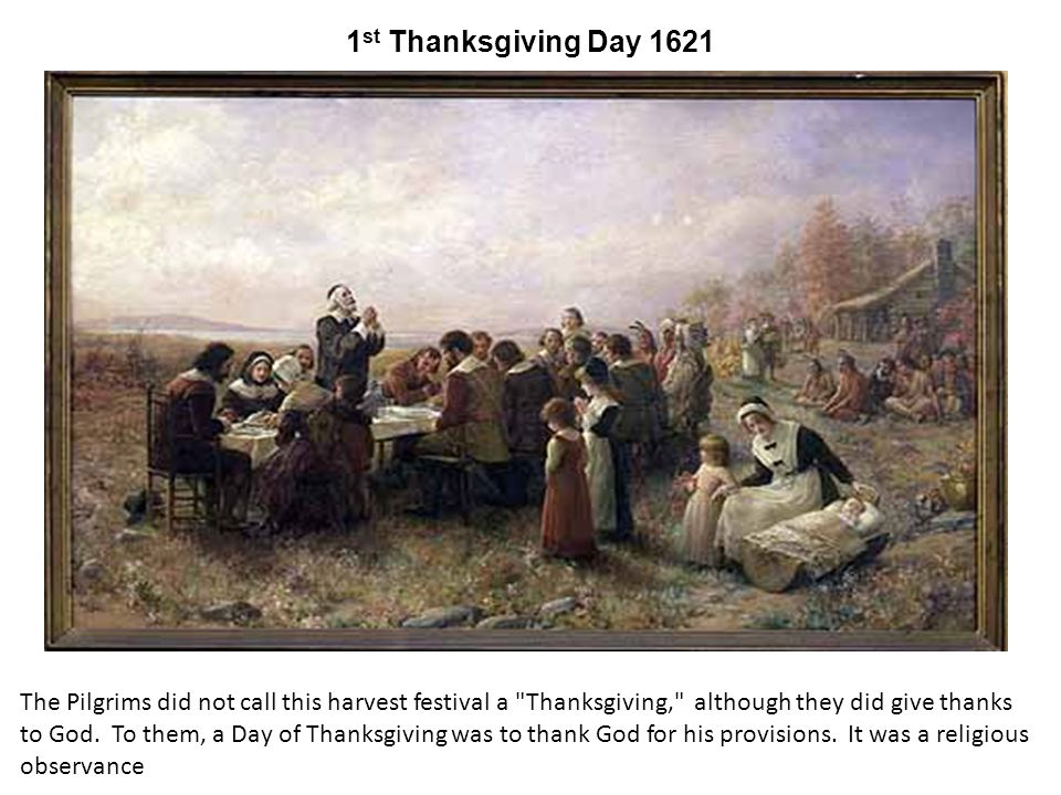 1 st Thanksgiving Day 1621 The Pilgrims did not call this harvest festival a Thanksgiving, although they did give thanks to God.