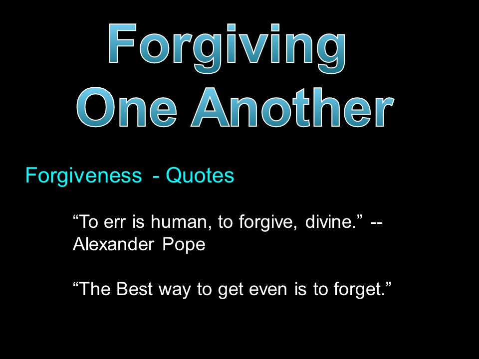 Forgiveness - Quotes To err is human, to forgive, divine. -- Alexander Pope The Best way to get even is to forget.