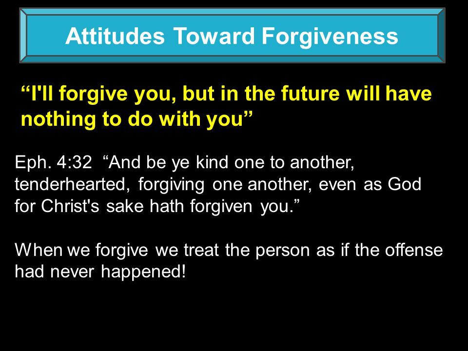 Attitudes Toward Forgiveness It's a favor from me to you The reverse is true The offender can be forgiven of God without my extending forgiveness, but I cannot be forgiven unless I forgive Him.