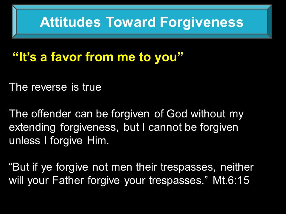 Attitudes Toward Forgiveness I ll forgive you, but I ll never forget it. This is not forgiveness Acts 3:19 sins are blotted out Smear out Obliterate Pardon Wipe away