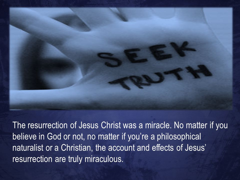 The resurrection of Jesus Christ was a miracle. No matter if you believe in God or not, no matter if you're a philosophical naturalist or a Christian,