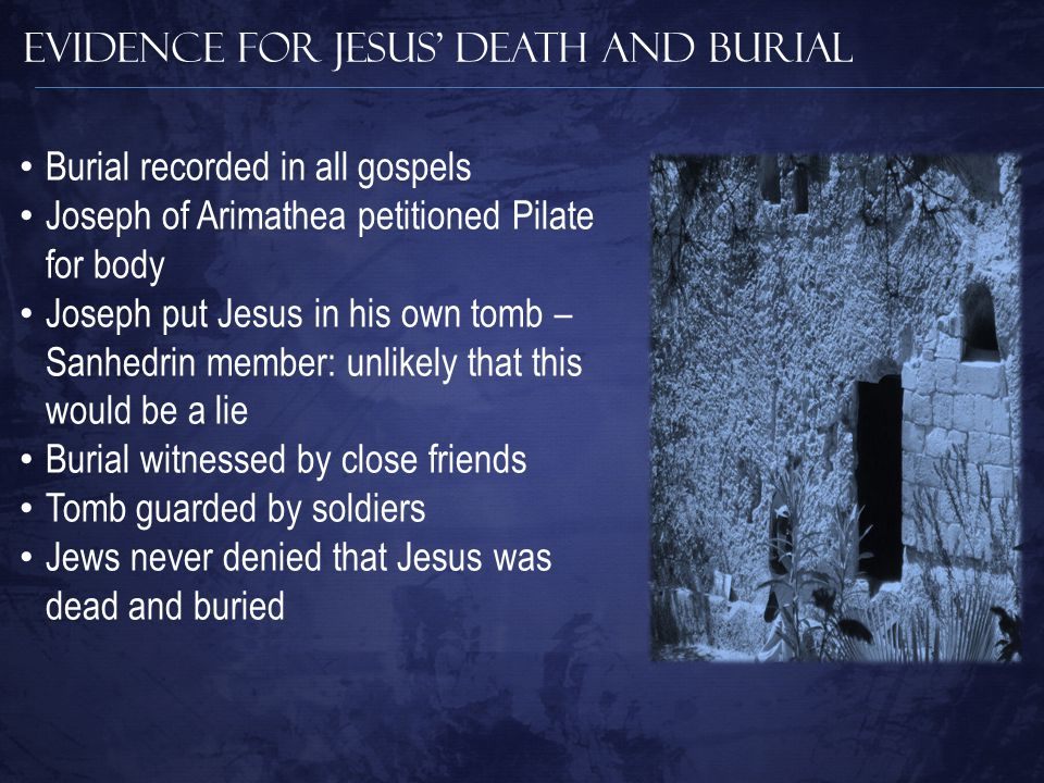 Evidence for Jesus' Death and Burial Burial recorded in all gospels Joseph of Arimathea petitioned Pilate for body Joseph put Jesus in his own tomb – Sanhedrin member: unlikely that this would be a lie Burial witnessed by close friends Tomb guarded by soldiers Jews never denied that Jesus was dead and buried